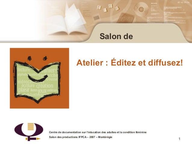 1Salon deAtelier : Éditez et diffusez!Centre de documentation sur l'éducation des adultes et la condition féminineSalon de...