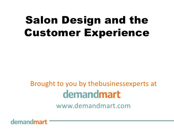 Salon Design and the Customer Experience<br />Brought to you by thebusinessexperts at       <br />www.demandmart.com<br />