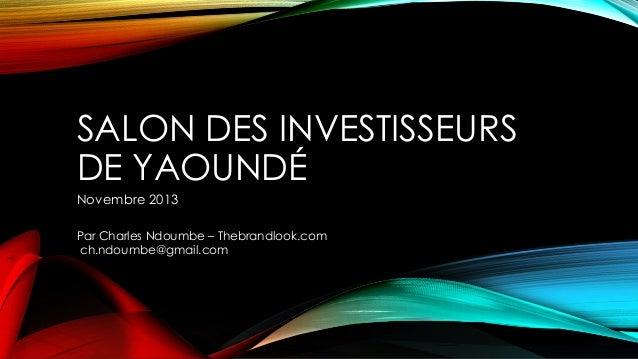 SALON DES INVESTISSEURS DE YAOUNDÉ Novembre 2013 Par Charles Ndoumbe – Thebrandlook.com ch.ndoumbe@gmail.com