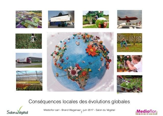 Conséquences locales des évolutions globales Médioflor sarl - Brand Wagenaar - juin 2017 - Salon du Végétal 1