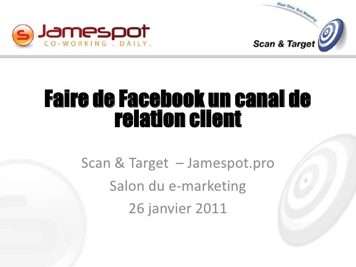 Scan & Target  – Jamespot.pro <br />Salon du e-marketing <br />26 janvier 2011<br />Faire de Facebook un canal de relation...
