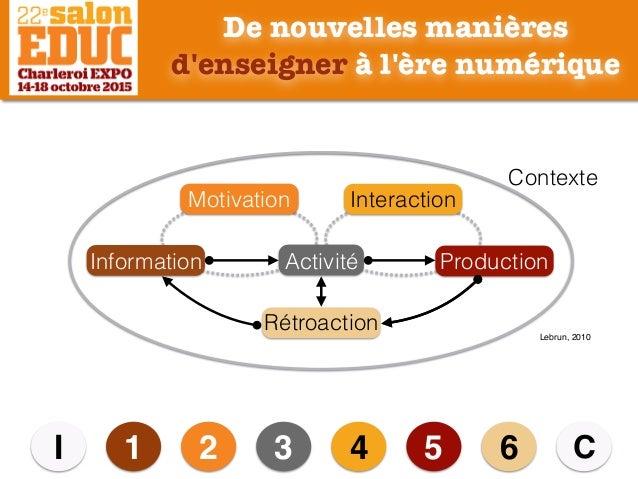 De nouvelles manières d'enseigner à l'ère numérique 1 2 3 4 5I C6 Information Activité Production Motivation Interaction R...