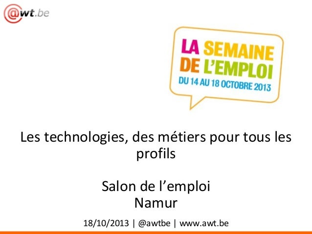 Les technologies, des métiers pour tous les profils Salon de l'emploi Namur 18/10/2013 | @awtbe | www.awt.be