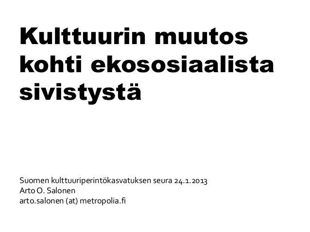 Kulttuurin muutoskohti ekososiaalistasivistystäSuomen kulttuuriperintökasvatuksen seura 24.1.2013Arto O. Salonenarto.salon...