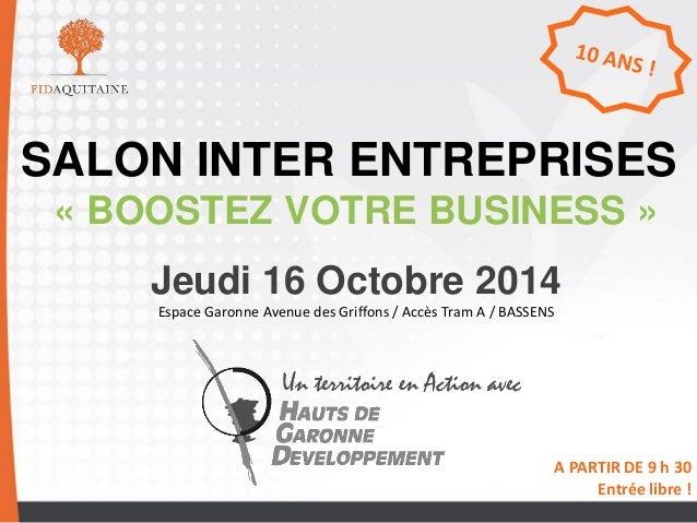 SALON INTER ENTREPRISES  « BOOSTEZ VOTRE BUSINESS »  Jeudi 16 Octobre 2014  Espace Garonne Avenue des Griffons / Accès Tra...