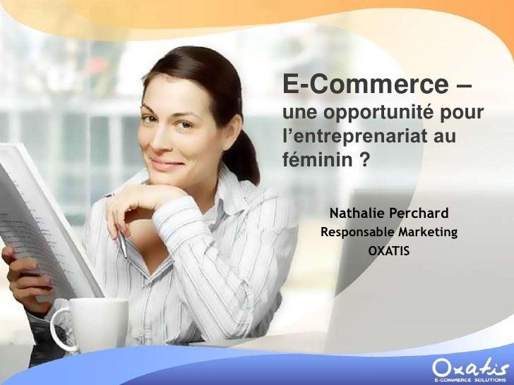 E-Commerce – une opportunité pour l'entreprenariat au féminin ?      Nathalie Perchard    Responsable Marketing           ...