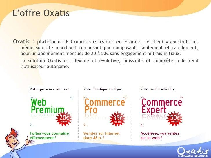 L'offre Oxatis  Oxatis : plateforme E-Commerce leader en France.       Le client y construit lui-   même son site marchand...