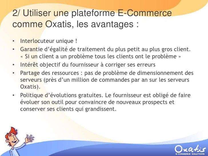 2/ Utiliser une plateforme E-Commerce comme Oxatis, les avantages : • Interlocuteur unique ! • Garantie d'égalité de trait...