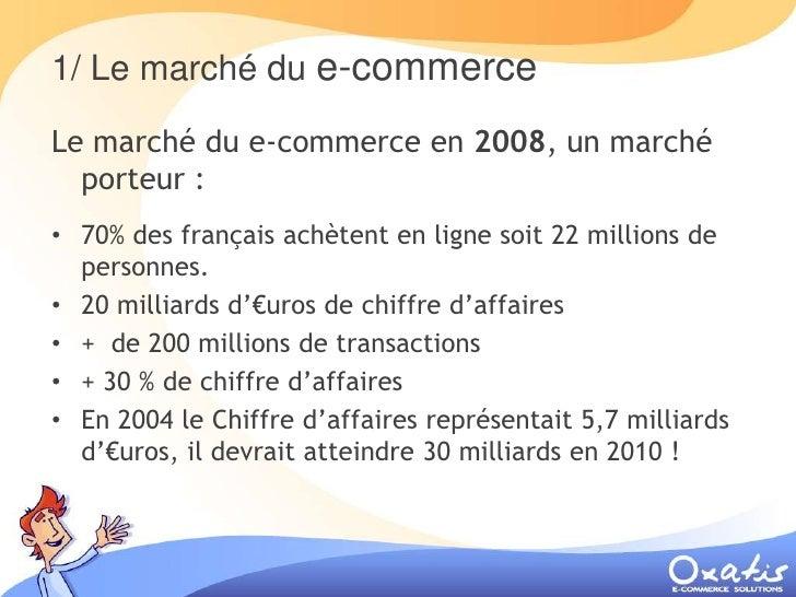 1/ Le marché du e-commerce  Le marché du e-commerce en 2008, un marché   porteur : • 70% des français achètent en ligne so...