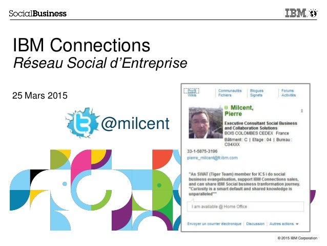 © 2015 IBM Corporation IBM Connections Réseau Social d'Entreprise 25 Mars 2015 @milcent