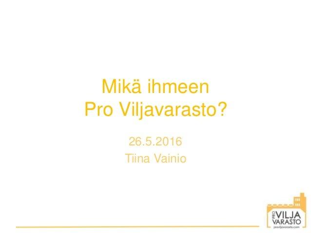 Mikä ihmeen Pro Viljavarasto? 26.5.2016 Tiina Vainio