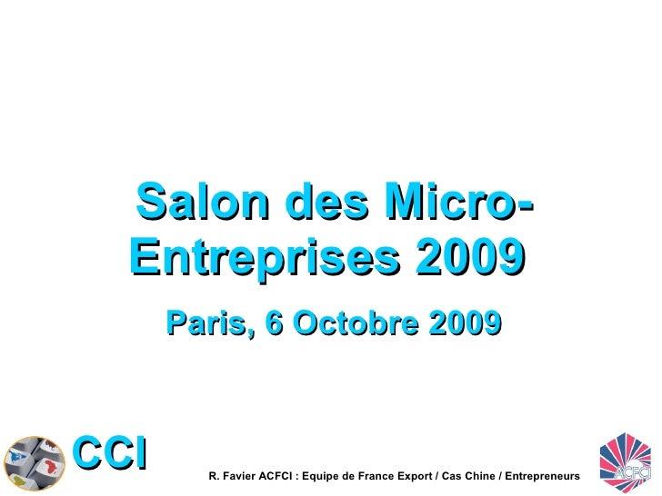 Salon des Micro-Entreprises 2009  Paris, 6 Octobre 2009 R. Favier ACFCI : Equipe de France Export / Cas Chine / Entreprene...