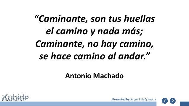 """Presented by: Ángel Luis Quesada Antonio Machado """"Caminante, son tus huellas el camino y nada más; Caminante, no hay camin..."""