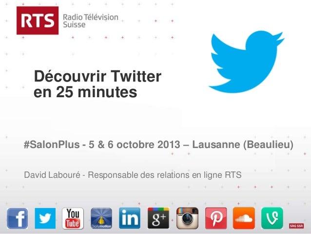 Découvrir Twitter en 25 minutes #SalonPlus - 5 & 6 octobre 2013 – Lausanne (Beaulieu) David Labouré - Responsable des rela...