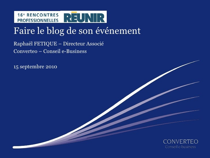 Faire le blog de son événement Raphaël FETIQUE – Directeur Associé Converteo – Conseil e-Business  15 septembre 2010      ...