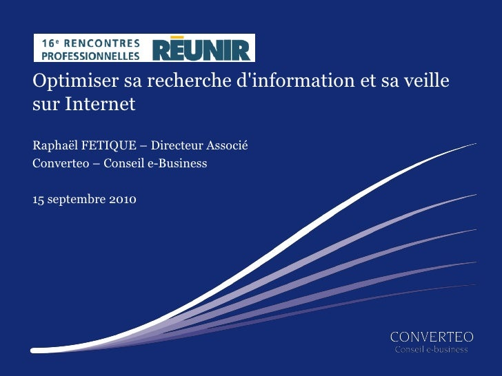 Optimiser sa recherche d'information et sa veille sur Internet  Raphaël FETIQUE – Directeur Associé Converteo – Conseil e-...
