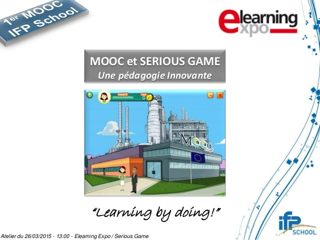 "MOOC et SERIOUS GAME Une pédagogie Innovante ""Learning by doing!"" Atelier du 26/03/2015 - 13:00 - Elearning Expo / Serious..."