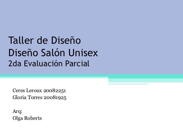 Taller de DiseñoDiseño Salón Unisex2da Evaluación Parcial Ceres Leroux 20082251 Gloria Torres 20081925 Arq: Olga Roberts