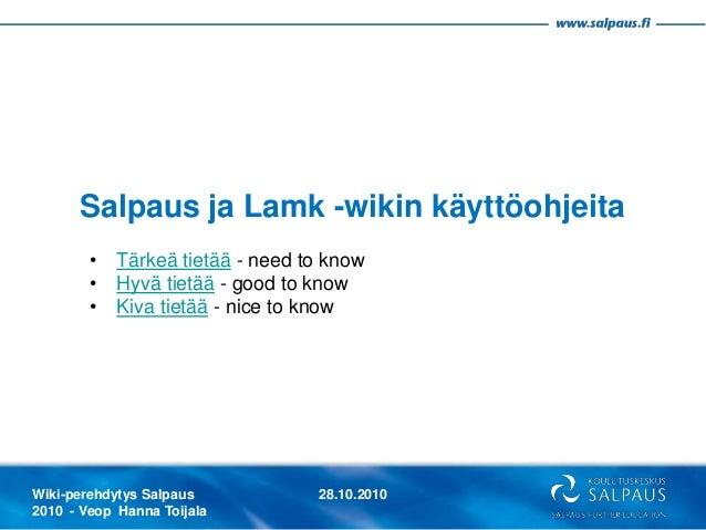 Wiki-perehdytys Salpaus 2010 - Veop Hanna Toijala 28.10.2010 Salpaus ja Lamk -wikin käyttöohjeita • Tärkeä tietää - need t...
