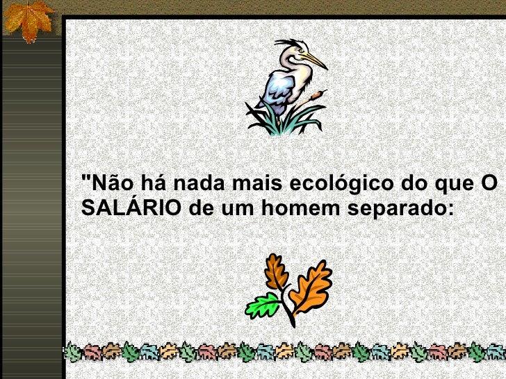 """""""Não há nada mais ecológico do que O SALÁRIO de um homem separado:"""