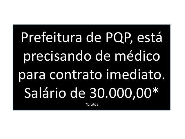 Prefeitura de PQP, estáprecisando de médicopara contrato imediato.Salário de 30.000,00**brutos