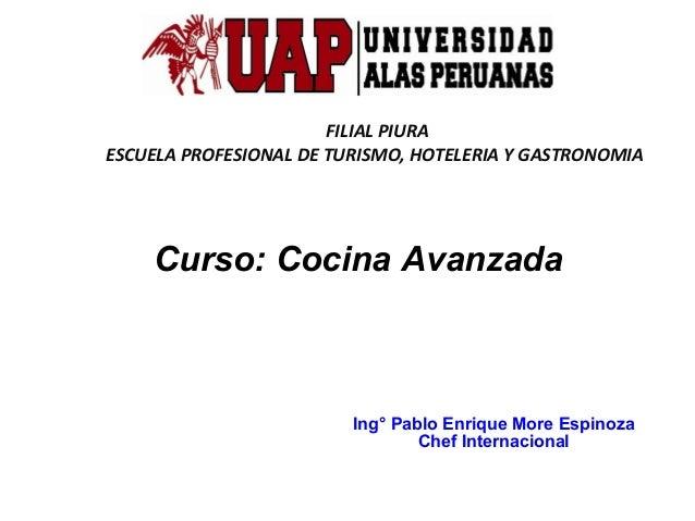 FILIAL PIURA ESCUELA PROFESIONAL DE TURISMO, HOTELERIA Y GASTRONOMIA  Curso: Cocina Avanzada  Ing° Pablo Enrique More Espi...