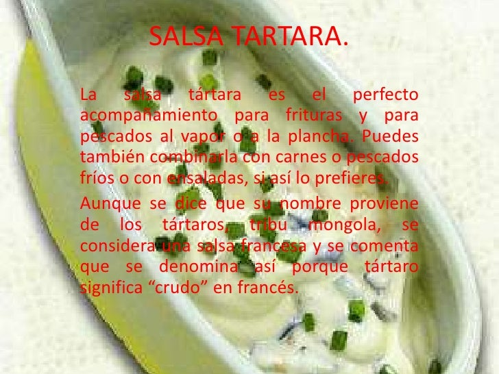 SALSA TARTARA.<br />La salsa tártara es el perfecto acompañamiento para frituras y para pescados al vapor o a la plancha. ...
