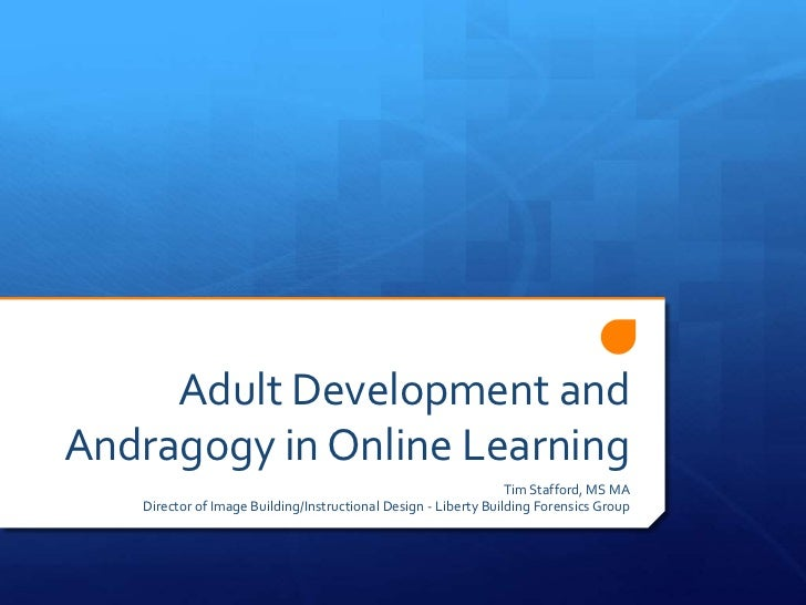 Adult Development and Andragogy in Online Learning<br />Tim Stafford, MS MA<br />Director of Image Building/Instructional ...