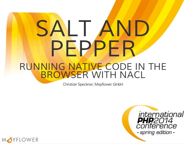 SALT AND PEPPER RUNNING NATIVE CODE IN THE BROWSER WITH NACL Christian Speckner, Mayflower GmbH