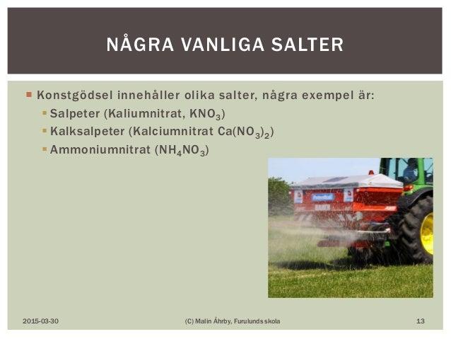  Konstgödsel innehåller olika salter, några exempel är:  Salpeter (Kaliumnitrat, KNO3)  Kalksalpeter (Kalciumnitrat Ca(...