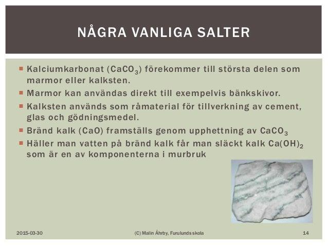  Kalciumkarbonat (CaCO3) förekommer till största delen som marmor eller kalksten.  Marmor kan användas direkt till exemp...