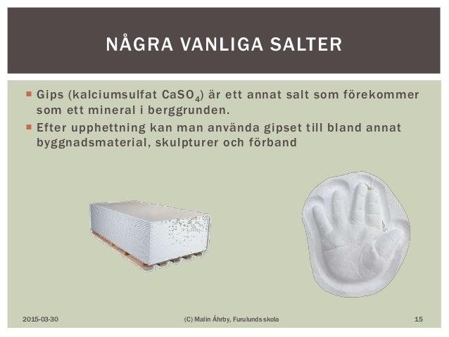  Gips (kalciumsulfat CaSO4) är ett annat salt som förekommer som ett mineral i berggrunden.  Efter upphettning kan man a...