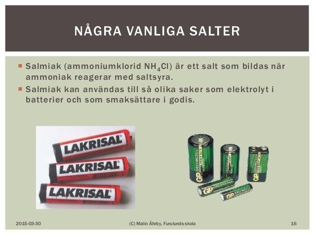  Salmiak (ammoniumklorid NH4Cl) är ett salt som bildas när ammoniak reagerar med saltsyra.  Salmiak kan användas till så...