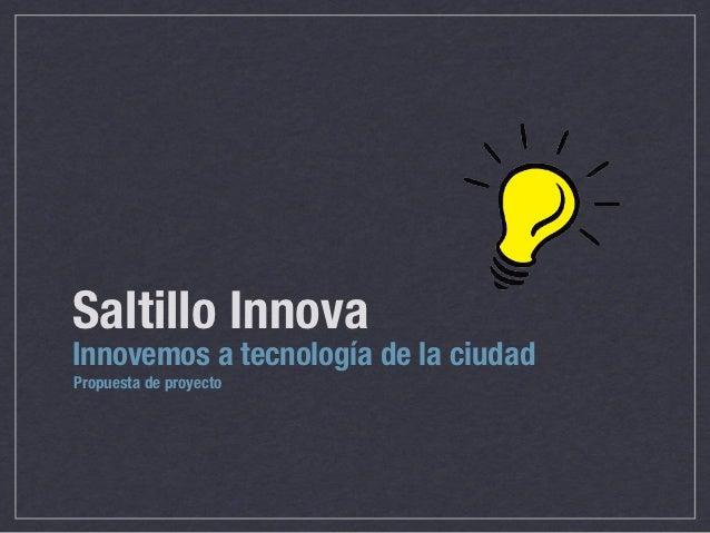 Saltillo InnovaInnovemos a tecnología de la ciudadPropuesta de proyecto