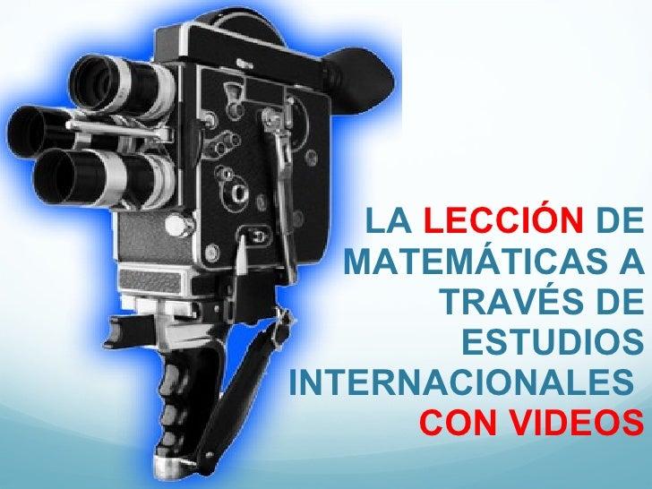 LA  LECCIÓN  DE MATEMÁTICAS A TRAVÉS DE ESTUDIOS INTERNACIONALES  CON VIDEOS