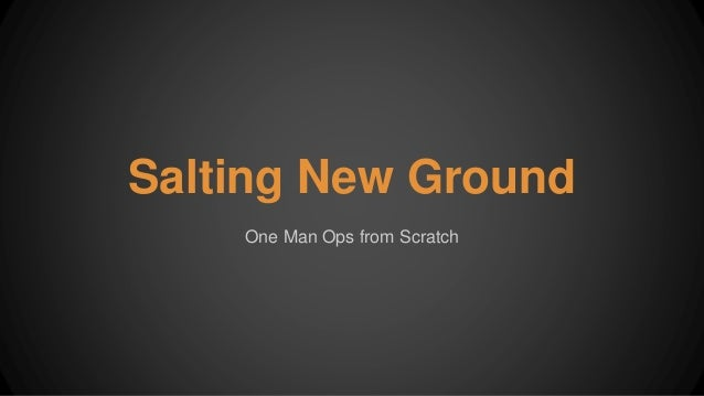Salting New Ground One Man Ops from Scratch
