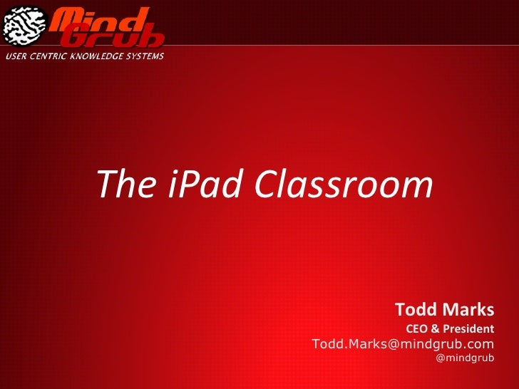 The iPad Classroom Todd Marks  CEO & President [email_address] @mindgrub