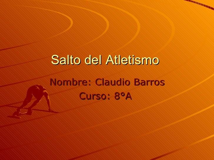 Salto del Atletismo  Nombre:   Claudio   Barros Curso: 8°A