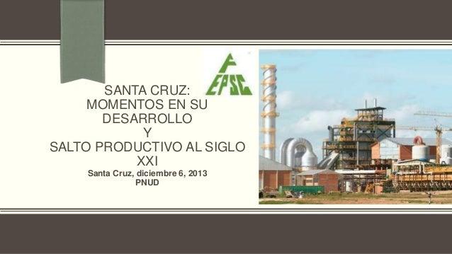 SANTA CRUZ: MOMENTOS EN SU DESARROLLO Y SALTO PRODUCTIVO AL SIGLO XXI Santa Cruz, diciembre 6, 2013 PNUD