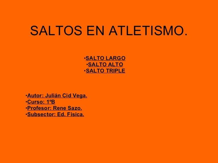 SALTOS EN ATLETISMO. <ul><li>SALTO LARGO </li></ul><ul><li>SALTO ALTO </li></ul><ul><li>SALTO TRIPLE </li></ul><ul><li>Aut...