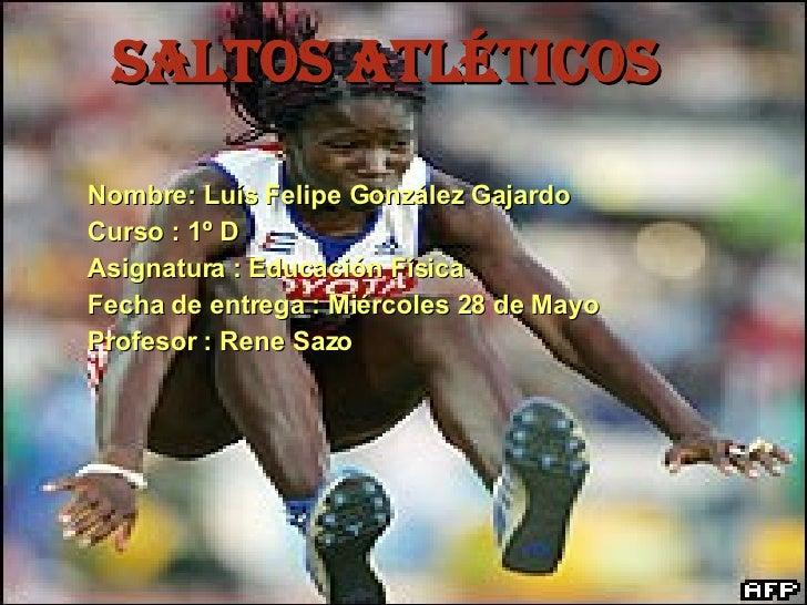 Saltos atléticos Nombre: Luís Felipe González Gajardo Curso : 1º D Asignatura : Educación Física  Fecha de entrega : Miérc...