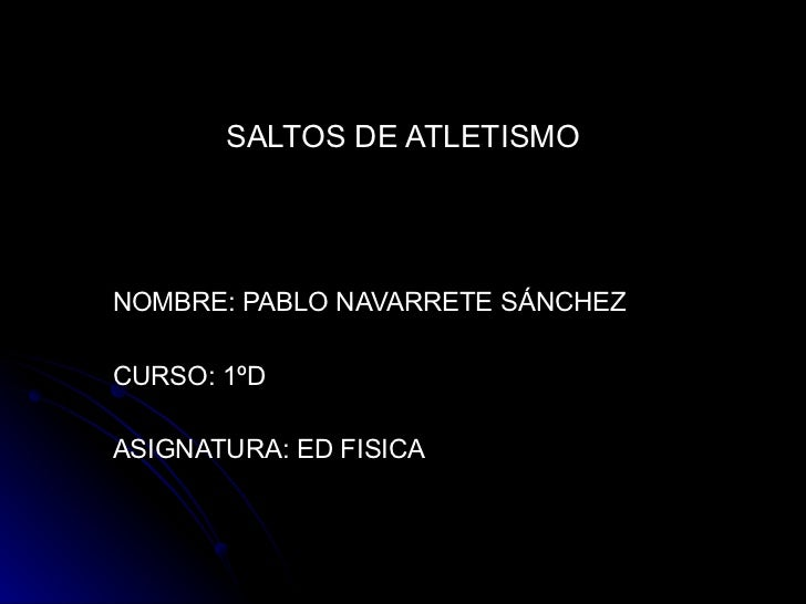 SALTOS DE ATLETISMO NOMBRE: PABLO NAVARRETE SÁNCHEZ  CURSO: 1ºD ASIGNATURA: ED FISICA