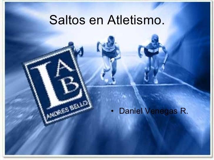 Saltos en Atletismo. <ul><li>Daniel Venegas R. </li></ul>