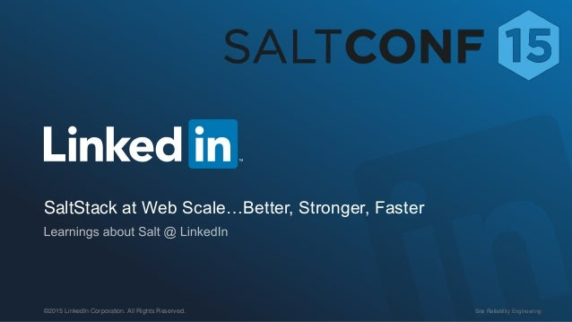 Site Reliability Engineering©2015 LinkedIn Corporation. All Rights Reserved. SaltStack at Web Scale…Better, Stronger, Fast...