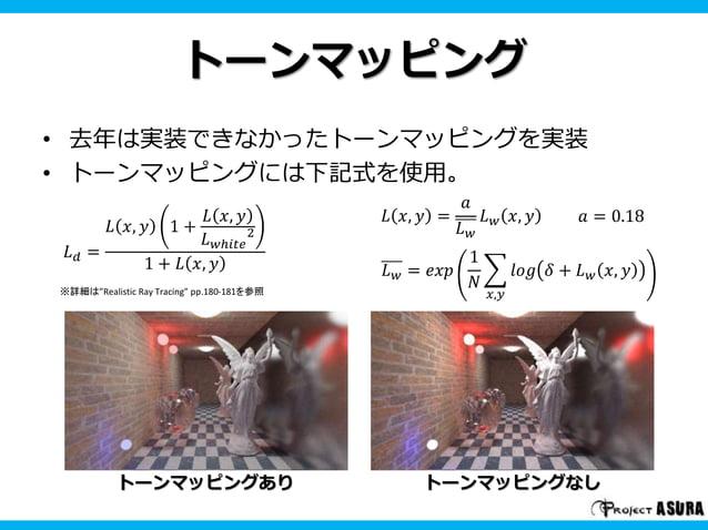トーンマッピング  • 去年は実装できなかったトーンマッピングを実装  • トーンマッピングには下記式を使用。  푎 = 0.18  トーンマッピングありトーンマッピングなし  퐿푑 =  퐿 푥, 푦 1 +  퐿 푥, 푦  퐿푤ℎ푖푡푒 ...