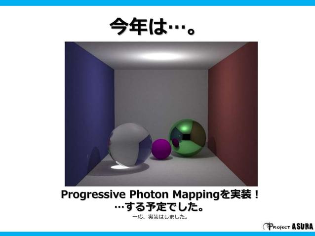 今年は…。  Progressive Photon Mappingを実装!  …する予定でした。  一応、実装はしました。