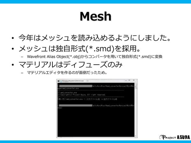 Mesh  • 今年はメッシュを読み込めるようにしました。  • メッシュは独自形式(*.smd)を採用。  – Wavefront Alias Object(*.obj)からコンバータを用いて独自形式(*.smd)に変換  • マテリアルはデ...