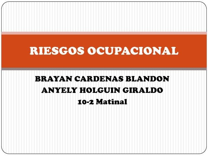 RIESGOS OCUPACIONALBRAYAN CARDENAS BLANDON ANYELY HOLGUIN GIRALDO        10-2 Matinal