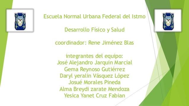 Escuela Normal Urbana Federal del Istmo Desarrollo Físico y Salud coordinador: Rene Jiménez Blas integrantes del equipo: J...