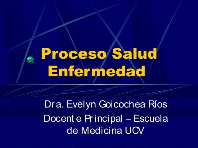 Proceso Salud  Enfermedad  Dr a. Evelyn Goicochea Ríos  Docent e Pr incipal – Escuela  de Medicina UCV